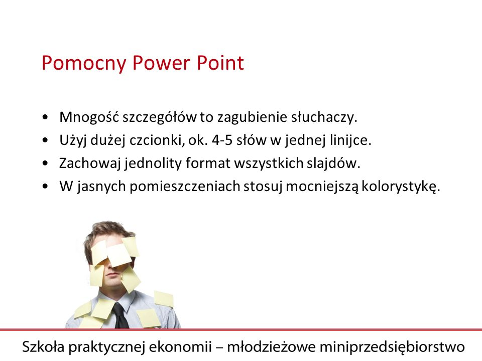 Pomocny Power Point Mnogość szczegółów to zagubienie słuchaczy. Użyj dużej czcionki, ok. 4-5 słów w jednej linijce. Zachowaj jednolity format wszystki