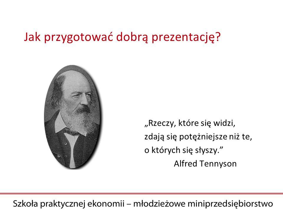 Jak przygotować dobrą prezentację? Rzeczy, które się widzi, zdają się potężniejsze niż te, o których się słyszy. Alfred Tennyson