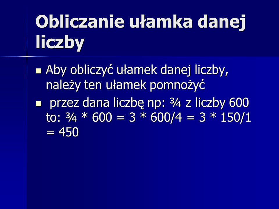 Obliczanie ułamka danej liczby Aby obliczyć ułamek danej liczby, należy ten ułamek pomnożyć Aby obliczyć ułamek danej liczby, należy ten ułamek pomnożyć przez dana liczbę np: ¾ z liczby 600 to: ¾ * 600 = 3 * 600/4 = 3 * 150/1 = 450 przez dana liczbę np: ¾ z liczby 600 to: ¾ * 600 = 3 * 600/4 = 3 * 150/1 = 450