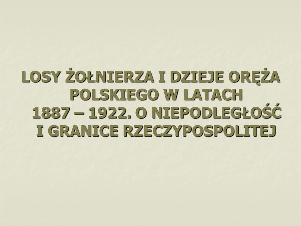 LOSY ŻOŁNIERZA I DZIEJE ORĘŻA POLSKIEGO W LATACH 1887 – 1922. O NIEPODLEGŁOŚĆ I GRANICE RZECZYPOSPOLITEJ
