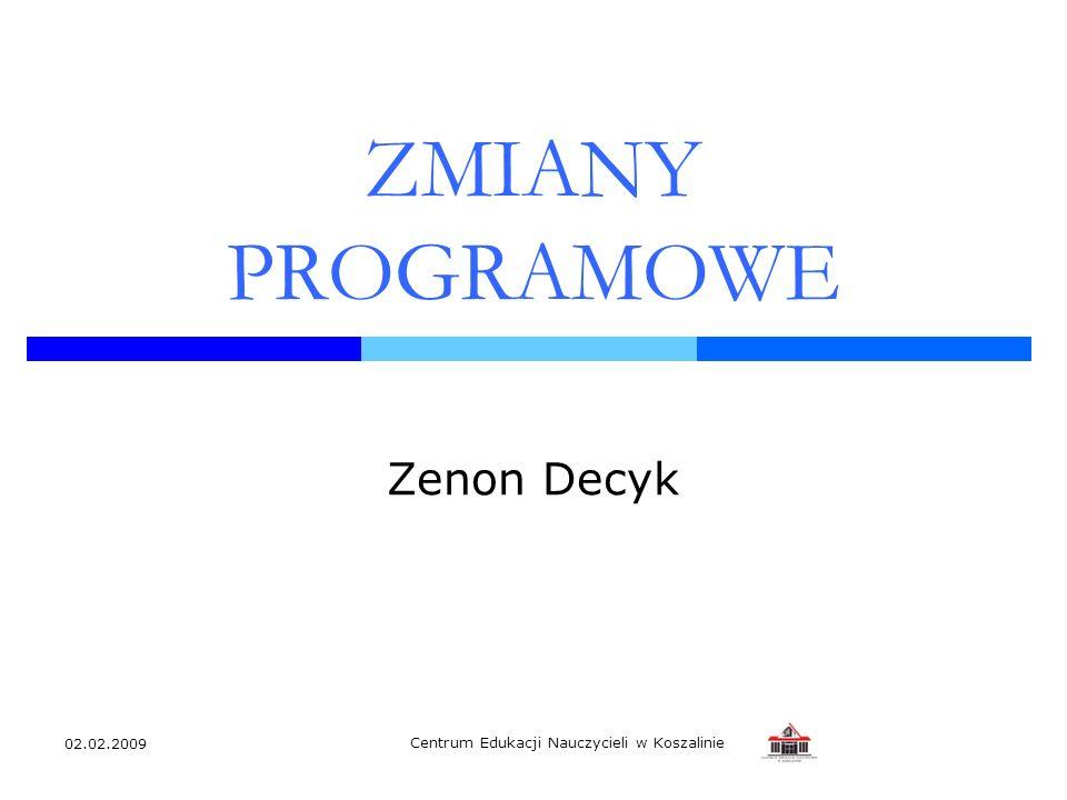 02.02.2009 Centrum Edukacji Nauczycieli w Koszalinie ZMIANY PROGRAMOWE Zenon Decyk