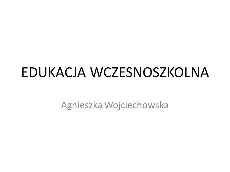 EDUKACJA WCZESNOSZKOLNA Agnieszka Wojciechowska