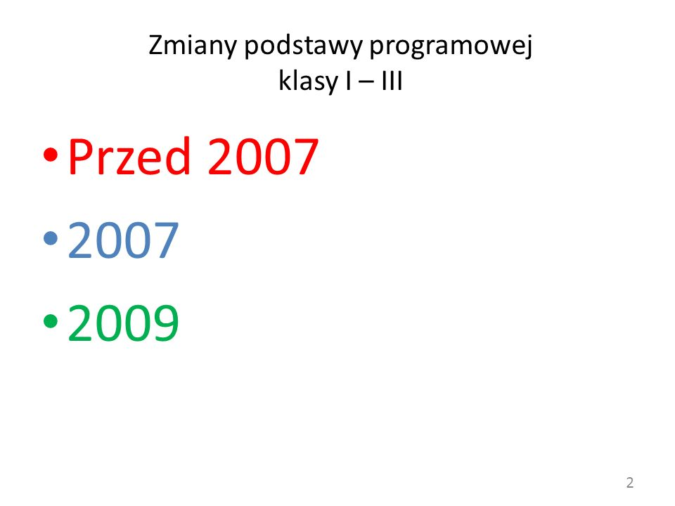 Zmiany podstawy programowej klasy I – III Przed 2007 2007 2009 2