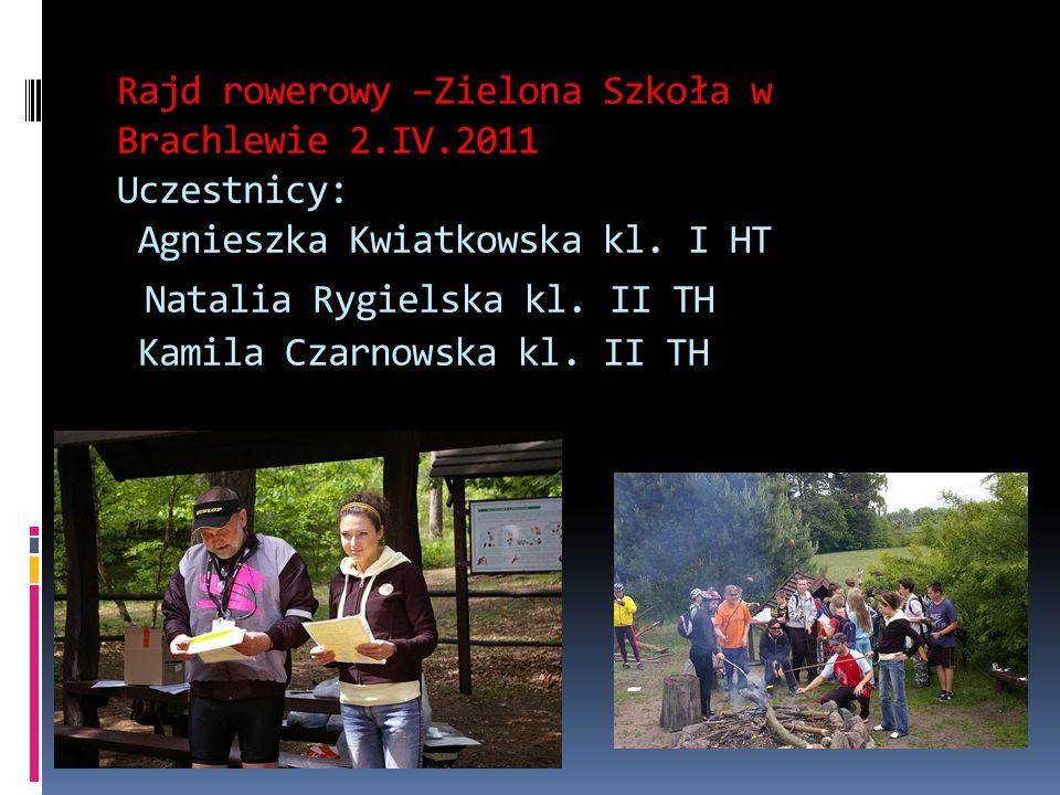 Rajd rowerowy –Zielona Szkoła w Brachlewie 2.IV.2011 Uczestnicy: Agnieszka Kwiatkowska kl. I HT Natalia Rygielska kl. II TH Kamila Czarnowska kl. II T