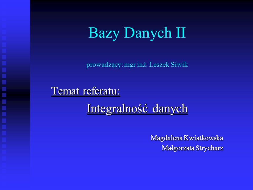 Bazy Danych II prowadzący: mgr inż. Leszek Siwik Temat referatu: Integralność danych Magdalena Kwiatkowska Małgorzata Strycharz