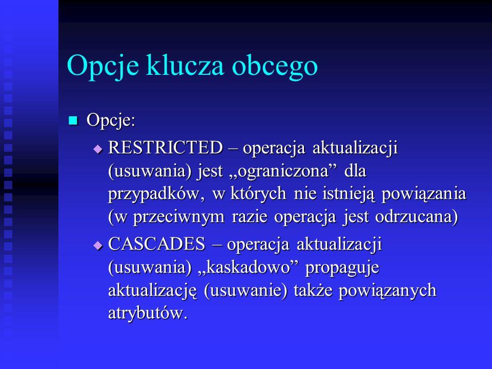 Opcje klucza obcego Opcje: Opcje: RESTRICTED – operacja aktualizacji (usuwania) jest ograniczona dla przypadków, w których nie istnieją powiązania (w