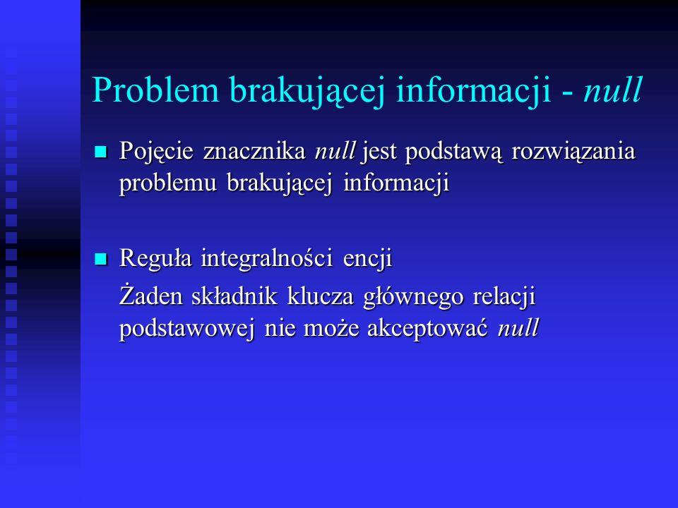 Problem brakującej informacji - null Pojęcie znacznika null jest podstawą rozwiązania problemu brakującej informacji Reguła integralności encji Żaden