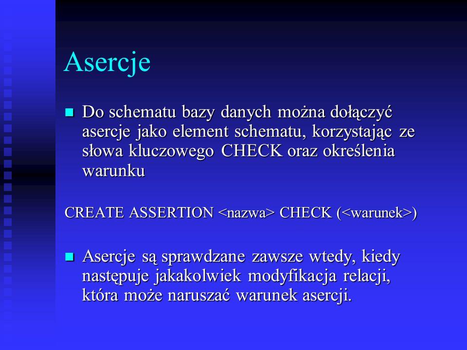 Asercje Do schematu bazy danych można dołączyć asercje jako element schematu, korzystając ze słowa kluczowego CHECK oraz określenia warunku Do schemat