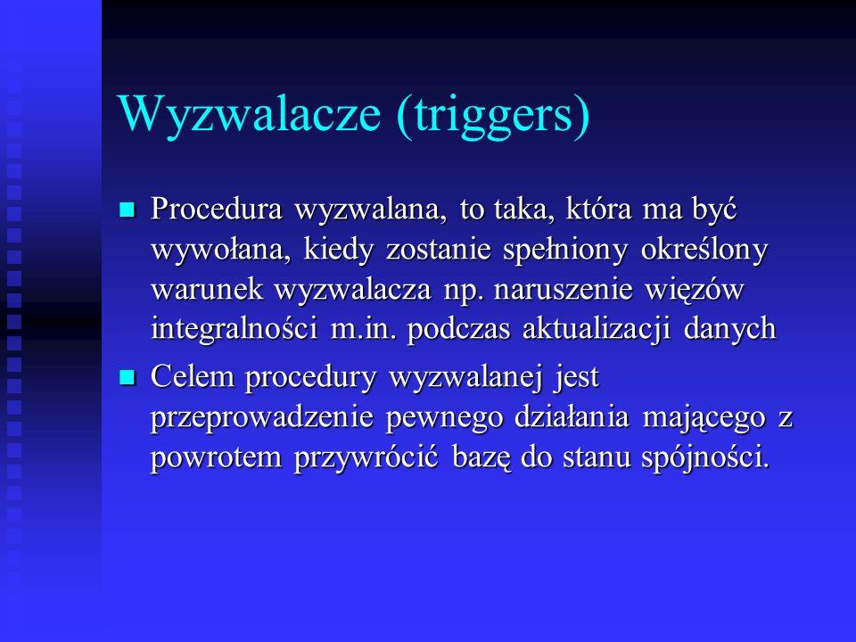 Wyzwalacze (triggers) Procedura wyzwalana, to taka, która ma być wywołana, kiedy zostanie spełniony określony warunek wyzwalacza np. naruszenie więzów