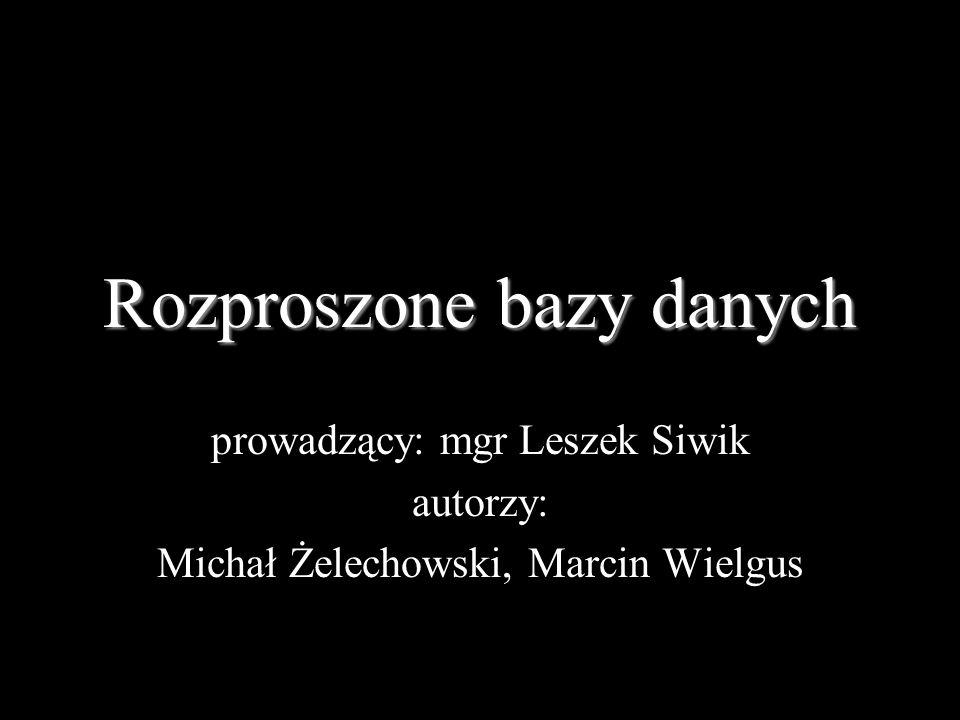Rozproszone bazy danych prowadzący: mgr Leszek Siwik autorzy: Michał Żelechowski, Marcin Wielgus