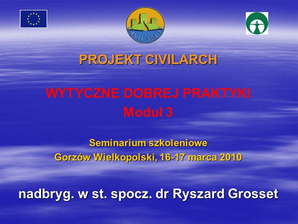 PROJEKT CIVILARCH WYTYCZNE DOBREJ PRAKTYKI Moduł 3 Seminarium szkoleniowe Gorzów Wielkopolski, 16-17 marca 2010 nadbryg. w st. spocz. dr Ryszard Gross