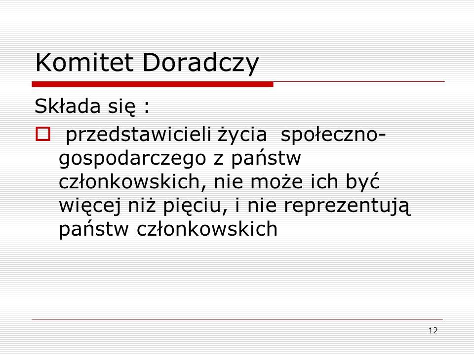 12 Komitet Doradczy Składa się : przedstawicieli życia społeczno- gospodarczego z państw członkowskich, nie może ich być więcej niż pięciu, i nie repr