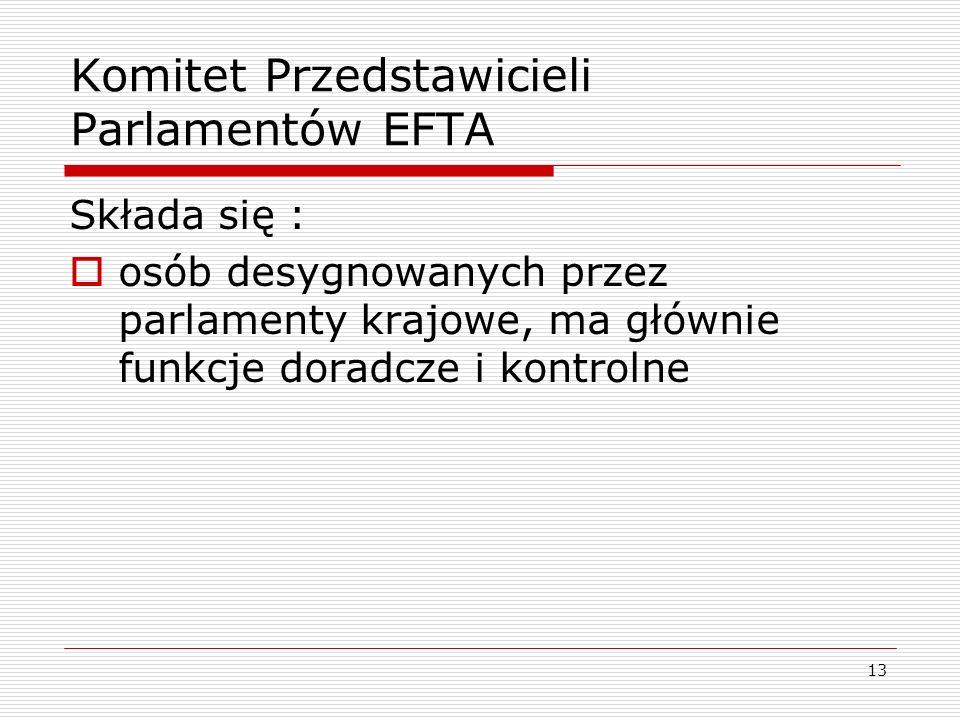 13 Komitet Przedstawicieli Parlamentów EFTA Składa się : osób desygnowanych przez parlamenty krajowe, ma głównie funkcje doradcze i kontrolne