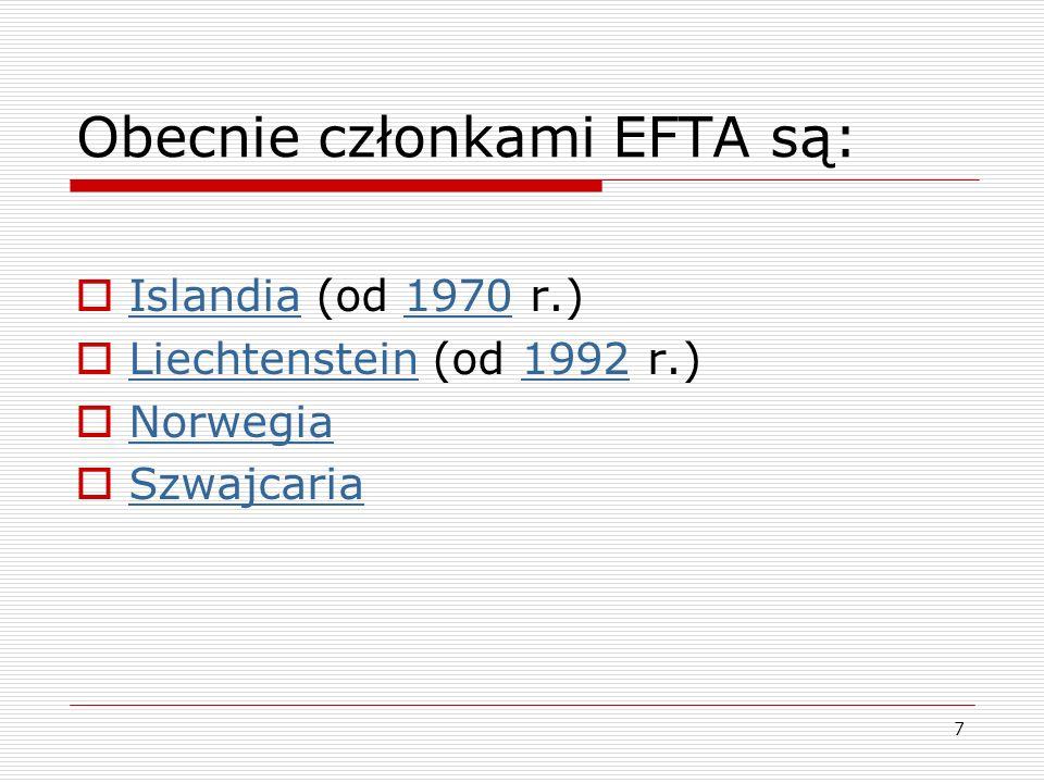 7 Obecnie członkami EFTA są: Islandia (od 1970 r.) Islandia1970 Liechtenstein (od 1992 r.) Liechtenstein1992 Norwegia Szwajcaria