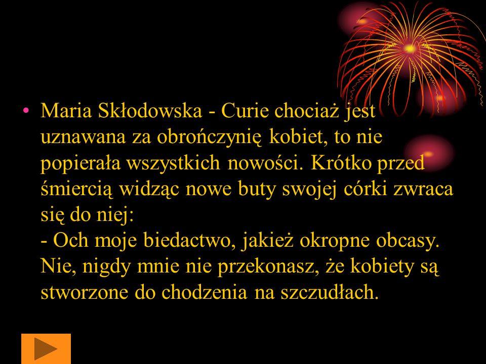 Ciekawostki z życia Marii Skłodowskiej - Curie Maria Skłodowska - Curie była bardzo skromną, pracowitą i porządną kobietą. Podczas spotkania z prezyde