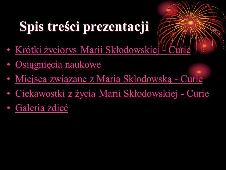 Spis treści prezentacji Krótki życiorys Marii Skłodowskiej - Curie Osiągnięcia naukowe Miejsca związane z Marią Skłodowską - Curie Ciekawostki z życia Marii Skłodowskiej - Curie Galeria zdjęć