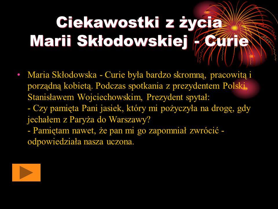 Ciekawostki z życia Marii Skłodowskiej - Curie Maria Skłodowska - Curie była bardzo skromną, pracowitą i porządną kobietą.