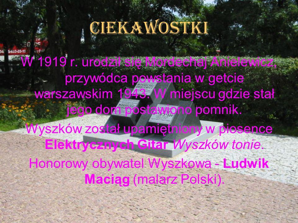 CIEKAWOSTKI W 1919 r. urodził się Mordechaj Anielewicz, przywódca powstania w getcie warszawskim 1943. W miejscu gdzie stał jego dom postawiono pomnik