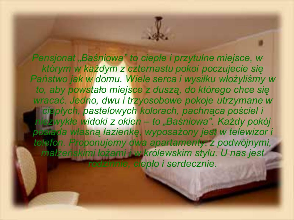 Pensjonat Baśniowa to ciepłe i przytulne miejsce, w którym w każdym z czternastu pokoi poczujecie się Państwo jak w domu. Wiele serca i wysiłku włożyl