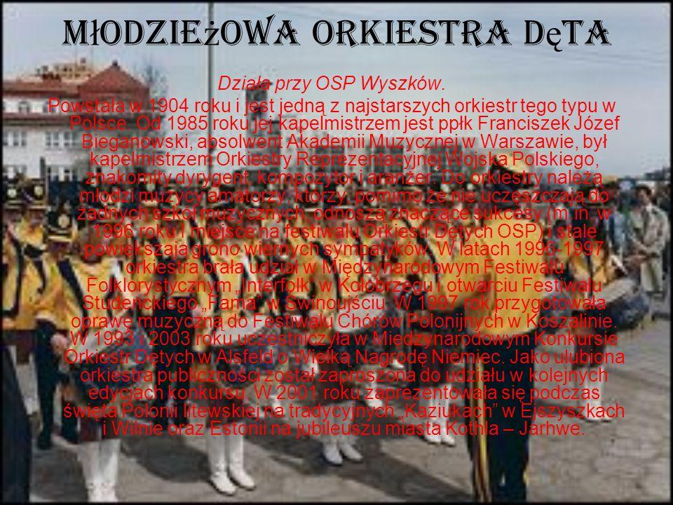 M ł odzie ż owa Orkiestra D ę ta Działa przy OSP Wyszków. Powstała w 1904 roku i jest jedną z najstarszych orkiestr tego typu w Polsce. Od 1985 roku j