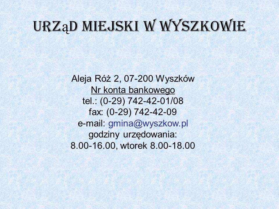 Urz ą d Miejski w Wyszkowie Aleja Róż 2, 07-200 Wyszków Nr konta bankowego tel.: (0-29) 742-42-01/08 fax: (0-29) 742-42-09 e-mail: gmina@wyszkow.pl go