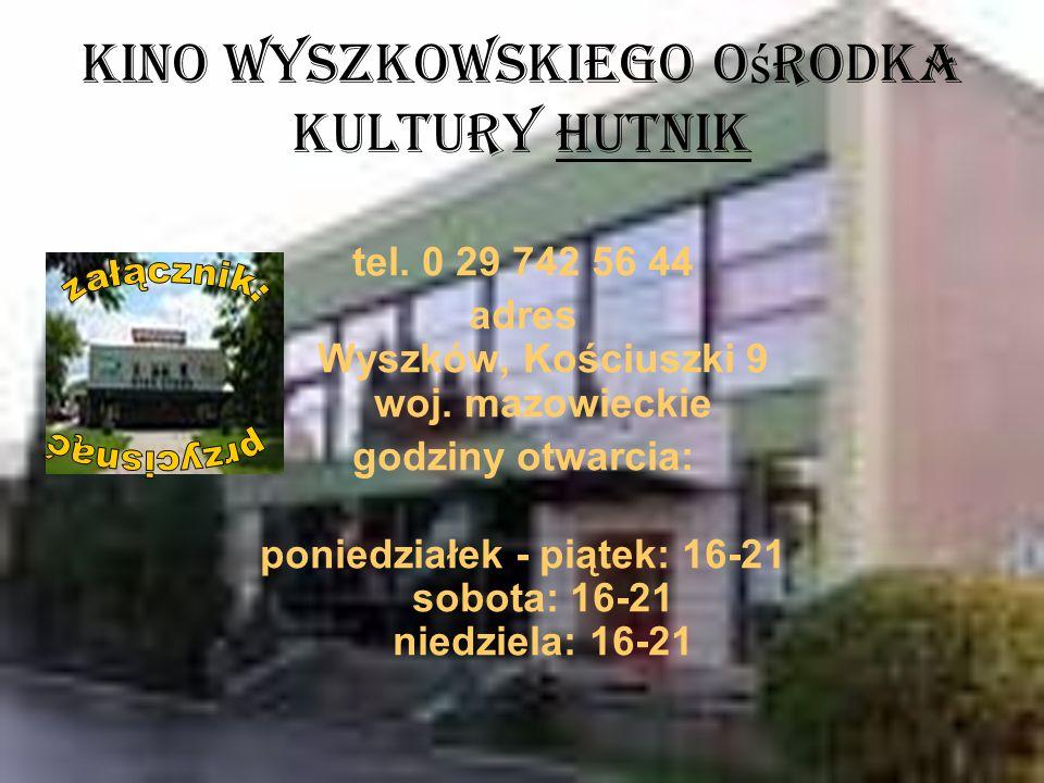 Kino Wyszkowskiego O ś rodka Kultury Hutnik tel. 0 29 742 56 44 adres Wyszków, Kościuszki 9 woj. mazowieckie godziny otwarcia: poniedziałek - piątek: