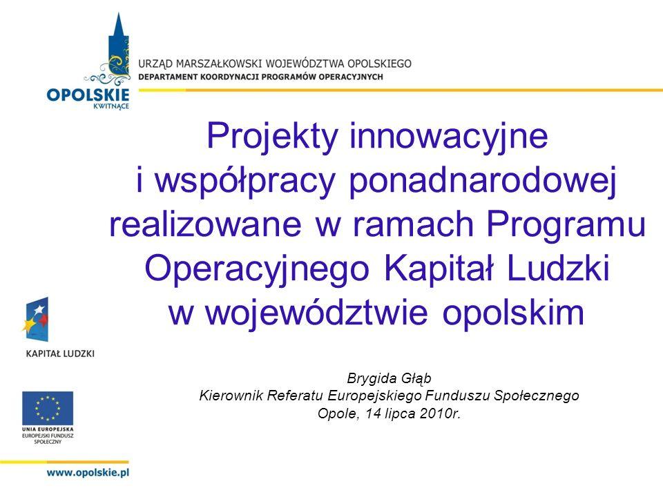 Projekty innowacyjne i współpracy ponadnarodowej realizowane w ramach Programu Operacyjnego Kapitał Ludzki w województwie opolskim Brygida Głąb Kierownik Referatu Europejskiego Funduszu Społecznego Opole, 14 lipca 2010r.