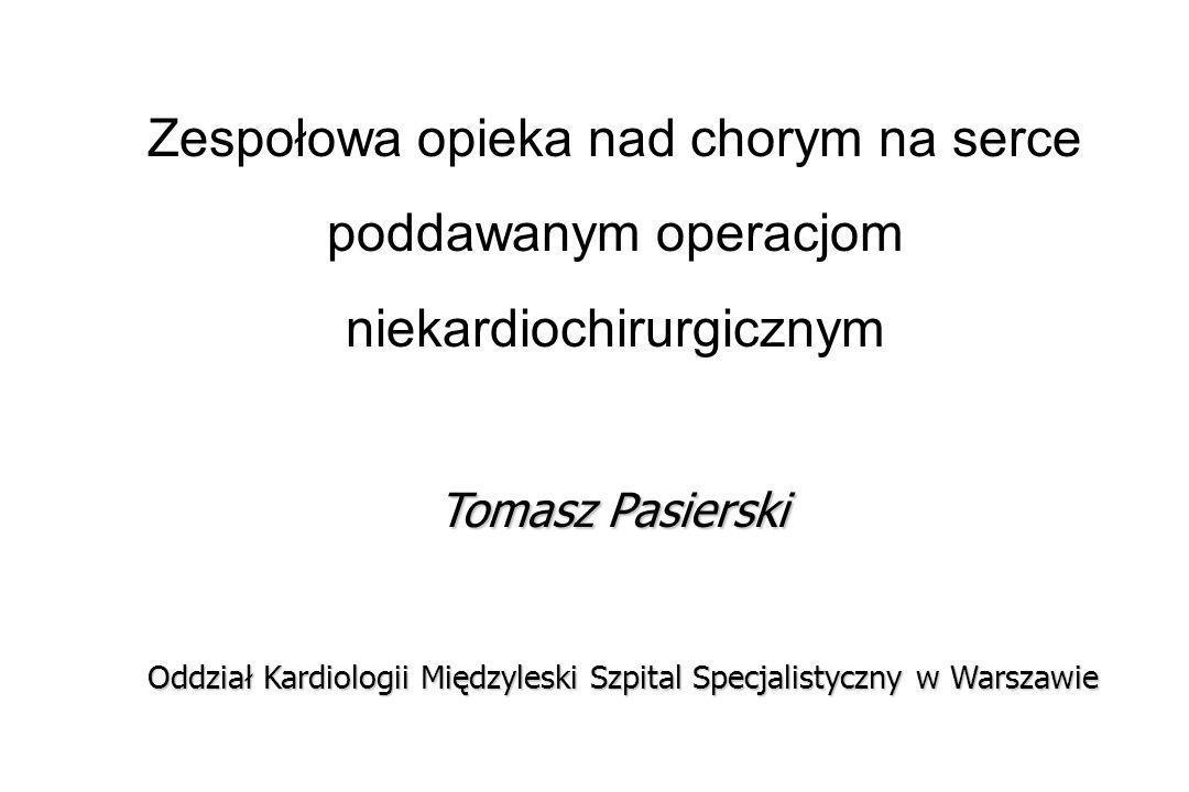 Zespołowa opieka nad chorym na serce poddawanym operacjom niekardiochirurgicznym Tomasz Pasierski Oddział Kardiologii Międzyleski Szpital Specjalistyczny w Warszawie