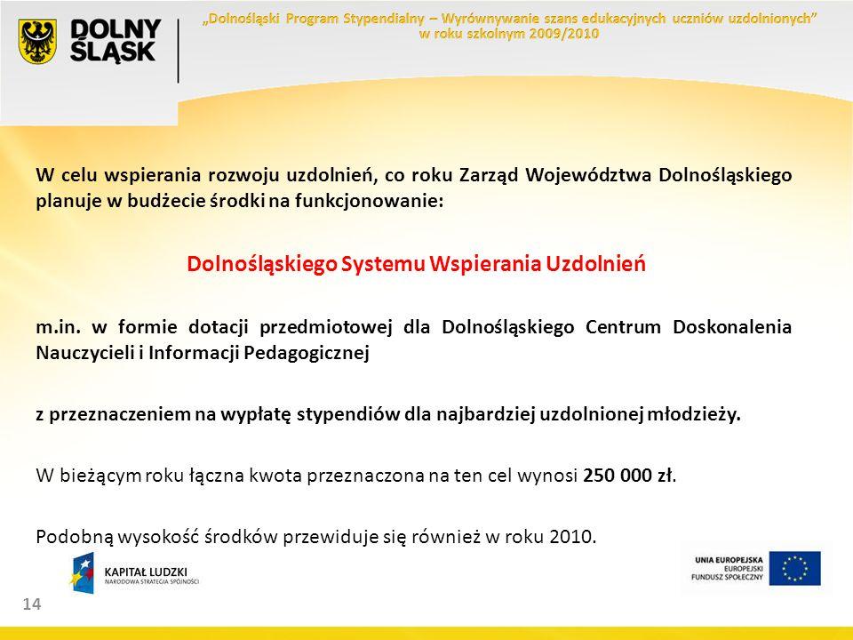 14 W celu wspierania rozwoju uzdolnień, co roku Zarząd Województwa Dolnośląskiego planuje w budżecie środki na funkcjonowanie: Dolnośląskiego Systemu Wspierania Uzdolnień m.in.