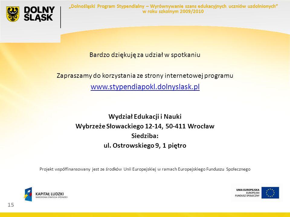 15 Bardzo dziękuję za udział w spotkaniu Zapraszamy do korzystania ze strony internetowej programu www.stypendiapokl.dolnyslask.pl Wydział Edukacji i Nauki Wybrzeże Słowackiego 12-14, 50-411 Wrocław Siedziba: ul.
