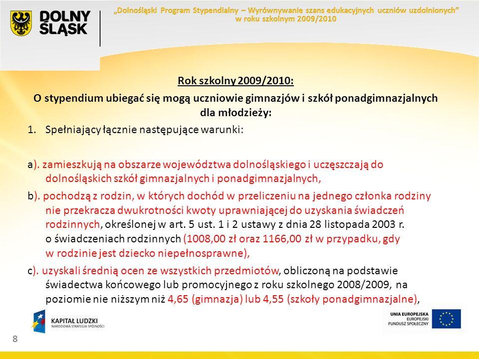 8 Rok szkolny 2009/2010: O stypendium ubiegać się mogą uczniowie gimnazjów i szkół ponadgimnazjalnych dla młodzieży: 1.Spełniający łącznie następujące warunki: a).