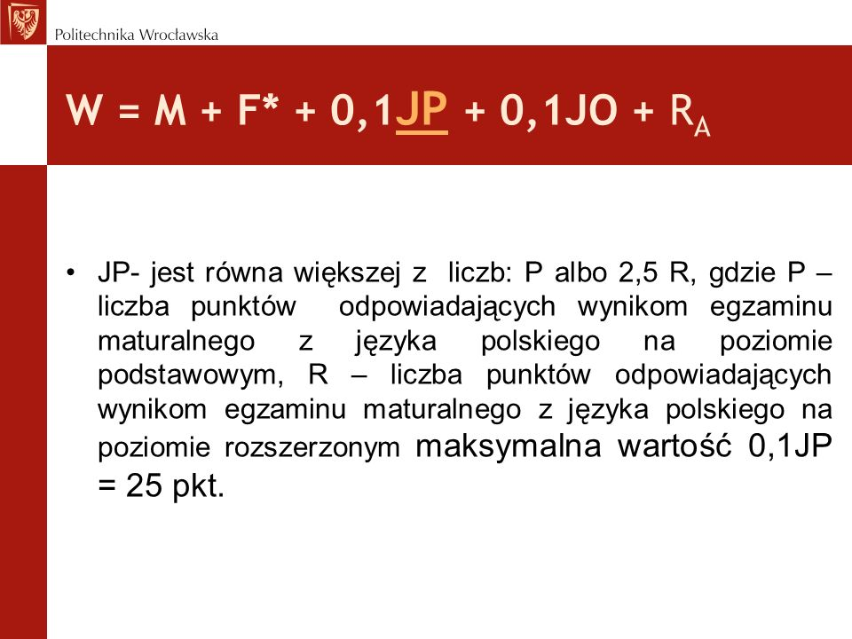 W = M + F* + 0,1 JP + 0,1JO + R A JP- jest równa większej z liczb: P albo 2,5 R, gdzie P – liczba punktów odpowiadających wynikom egzaminu maturalnego