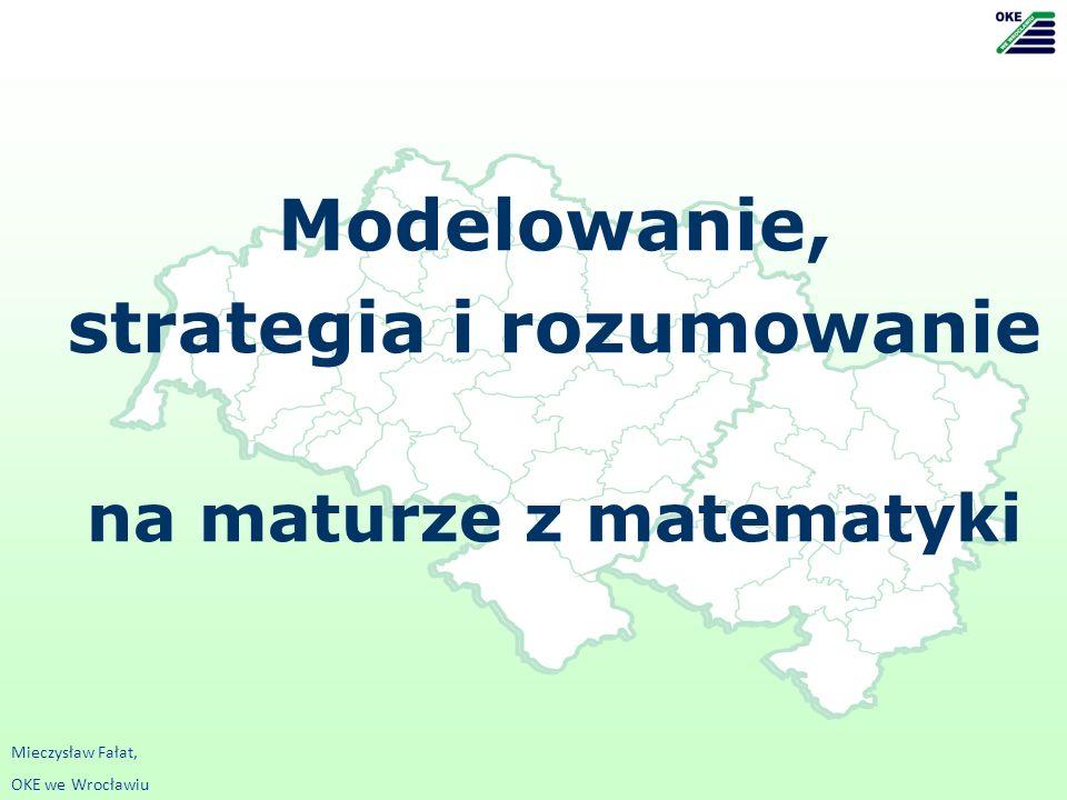 Modelowanie, strategia i rozumowanie na maturze z matematyki Mieczysław Fałat, OKE we Wrocławiu