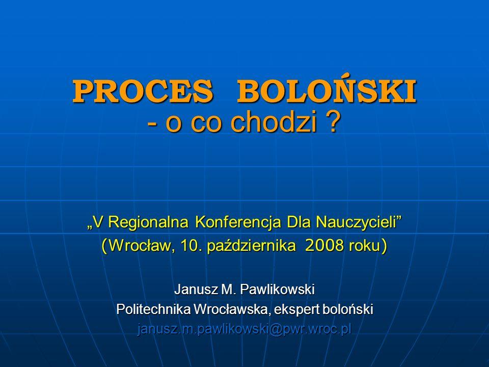 PROCES BOLOŃSKI - o co chodzi ? PROCES BOLOŃSKI - o co chodzi ? V Regionalna Konferencja Dla Nauczycieli ( Wrocław, 10. października 200 8 roku ) Janu