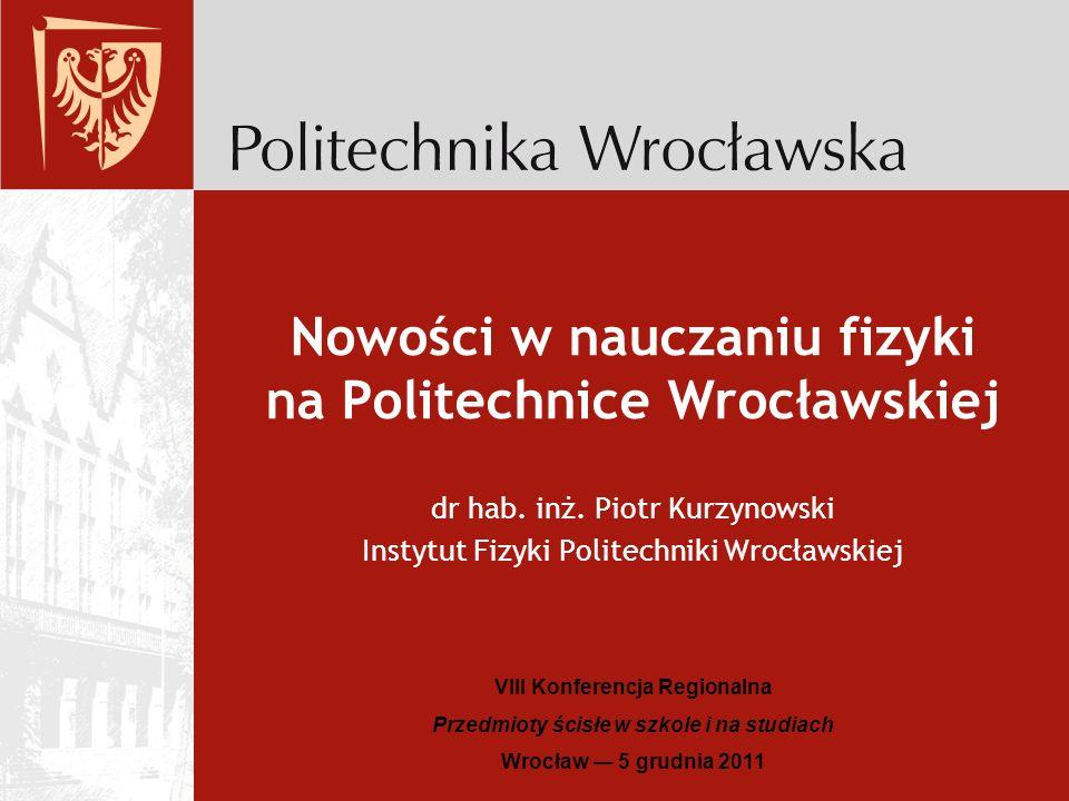 Nowości w nauczaniu fizyki na Politechnice Wrocławskiej VIII Konferencja Regionalna Przedmioty ścisłe w szkole i na studiach Wrocław 5 grudnia 2011 dr hab.