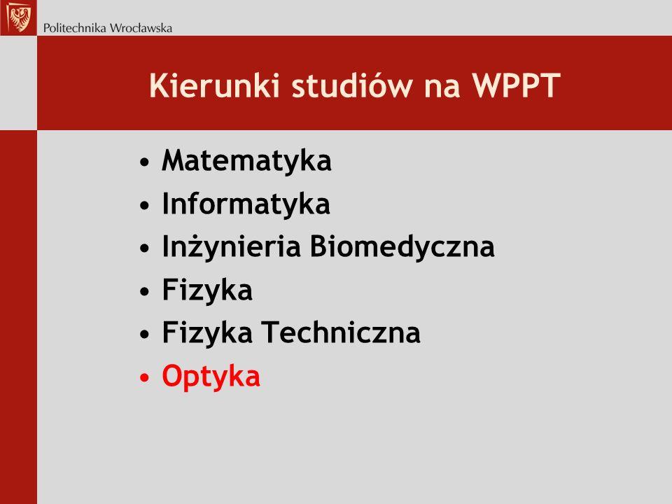Kierunki studiów na WPPT Matematyka Informatyka Inżynieria Biomedyczna Fizyka Fizyka Techniczna Optyka