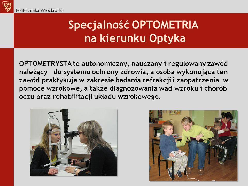 Specjalność OPTOMETRIA na kierunku Optyka OPTOMETRYSTA to autonomiczny, nauczany i regulowany zawód należący do systemu ochrony zdrowia, a osoba wykonująca ten zawód praktykuje w zakresie badania refrakcji i zaopatrzenia w pomoce wzrokowe, a także diagnozowania wad wzroku i chorób oczu oraz rehabilitacji układu wzrokowego.