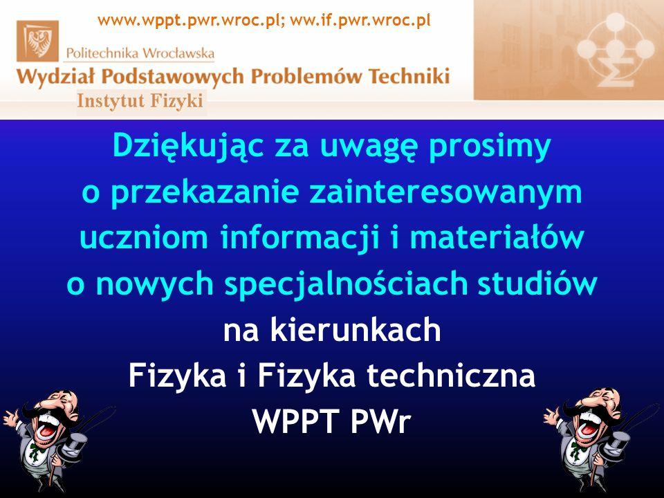 Dziękując za uwagę prosimy o przekazanie zainteresowanym uczniom informacji i materiałów o nowych specjalnościach studiów na kierunkach Fizyka i Fizyka techniczna WPPT PWr www.wppt.pwr.wroc.pl; ww.if.pwr.wroc.pl