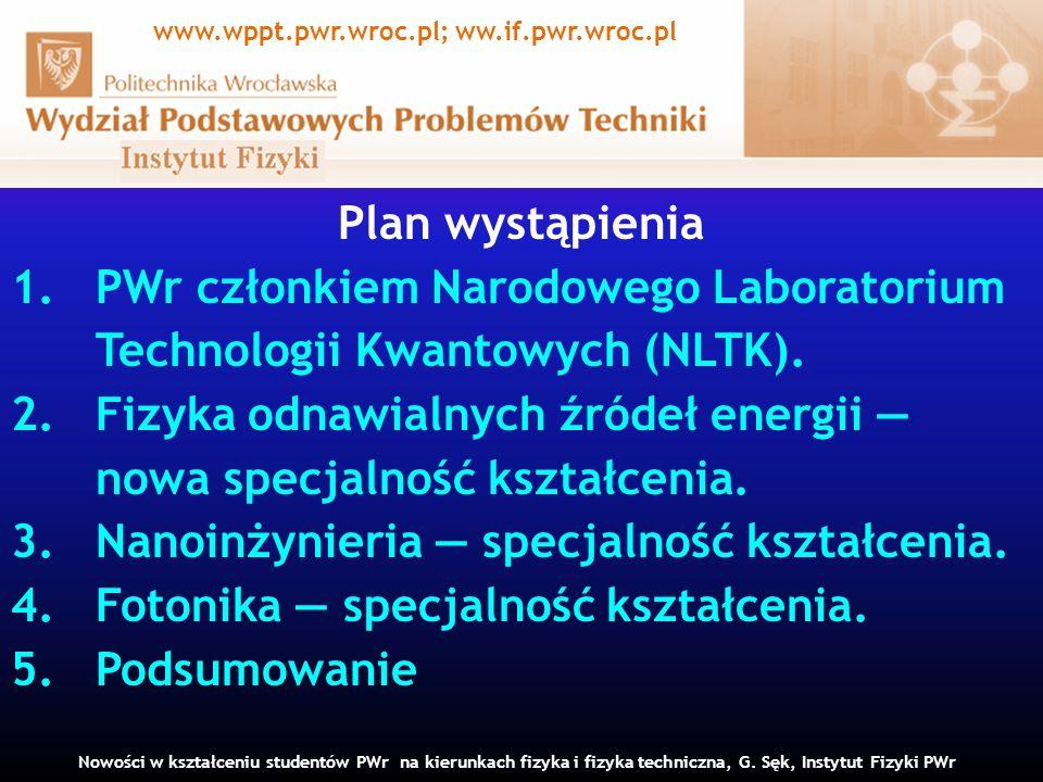 Plan wystąpienia 1.PWr członkiem Narodowego Laboratorium Technologii Kwantowych (NLTK). 2.Fizyka odnawialnych źródeł energii nowa specjalność kształce