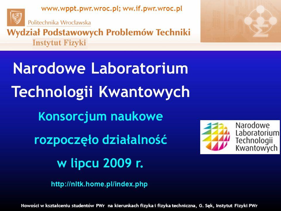 Narodowe Laboratorium Technologii Kwantowych K onsorcjum naukowe rozpoczęło działalność w lipcu 2009 r. Nowości w kształceniu studentów PWr na kierunk