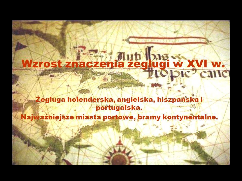 Wzrost znaczenia żeglugi w XVI w.Żegluga holenderska, angielska, hiszpańska i portugalska.