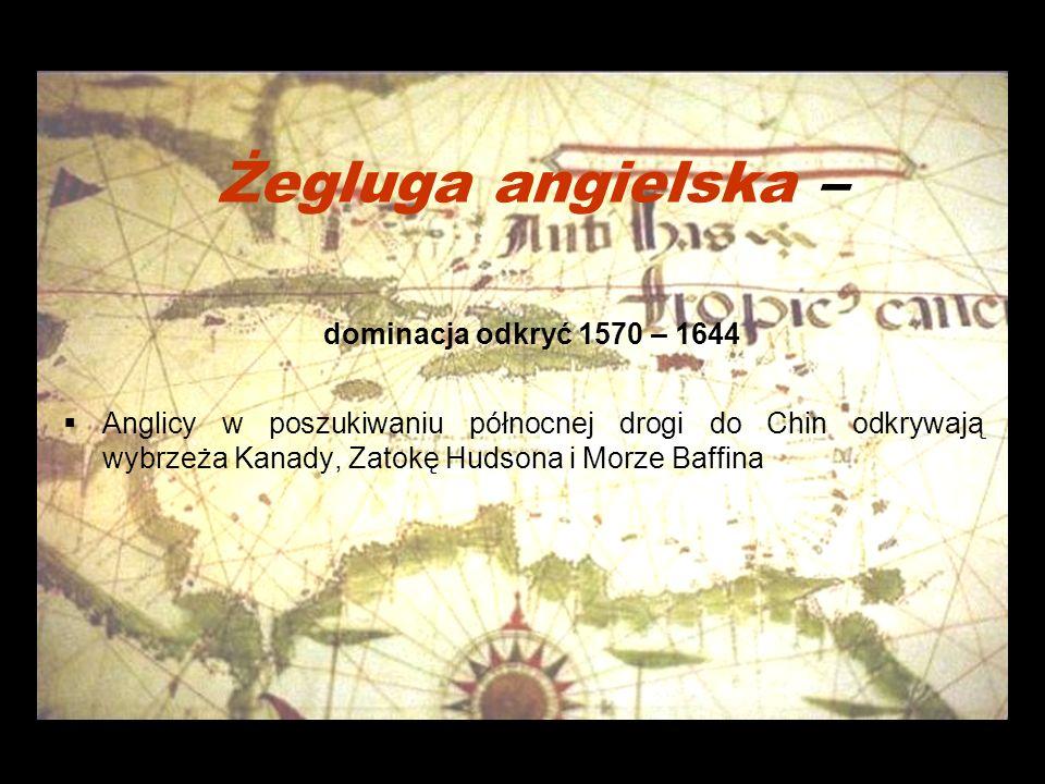 Żegluga angielska – dominacja odkryć 1570 – 1644 Anglicy w poszukiwaniu północnej drogi do Chin odkrywają wybrzeża Kanady, Zatokę Hudsona i Morze Baffina