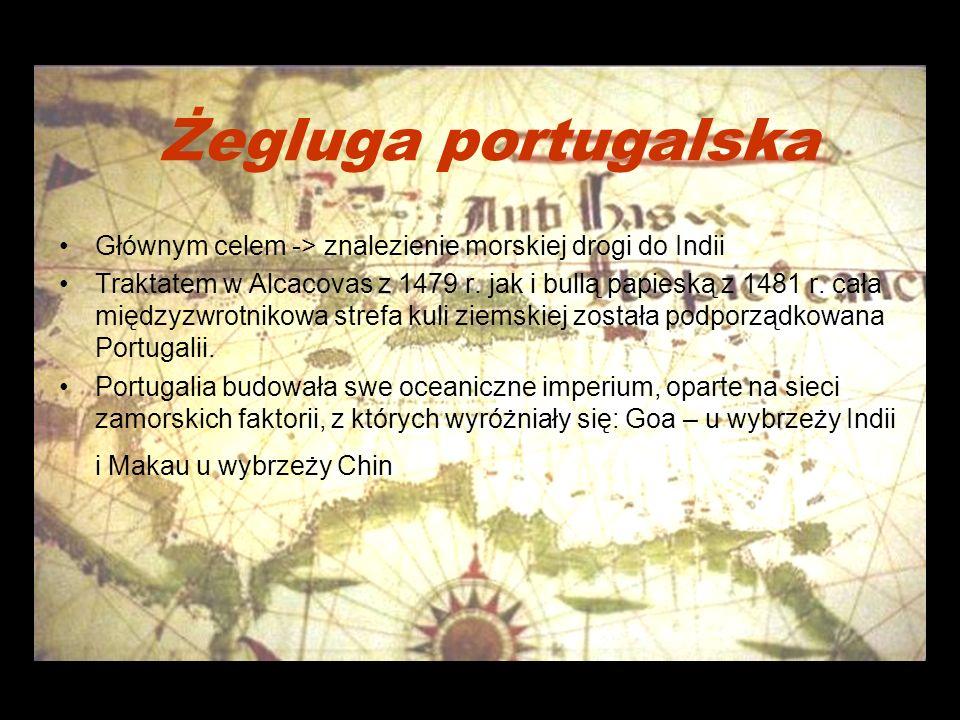 Żegluga portugalska Głównym celem -> znalezienie morskiej drogi do Indii Traktatem w Alcacovas z 1479 r.