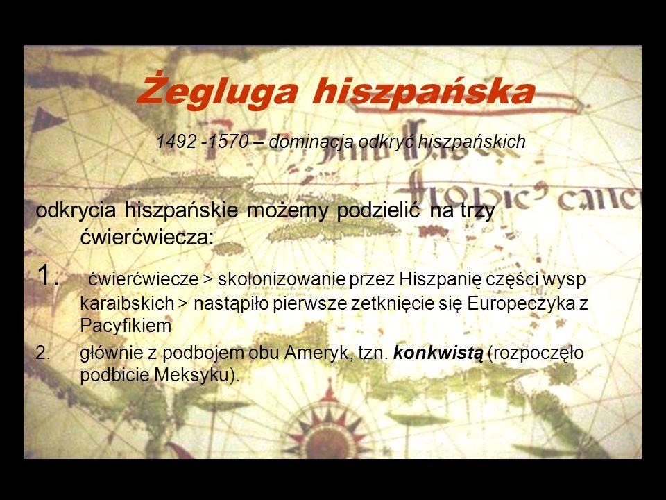 Żegluga hiszpańska 1492 -1570 – dominacja odkryć hiszpańskich odkrycia hiszpańskie możemy podzielić na trzy ćwierćwiecza: 1.