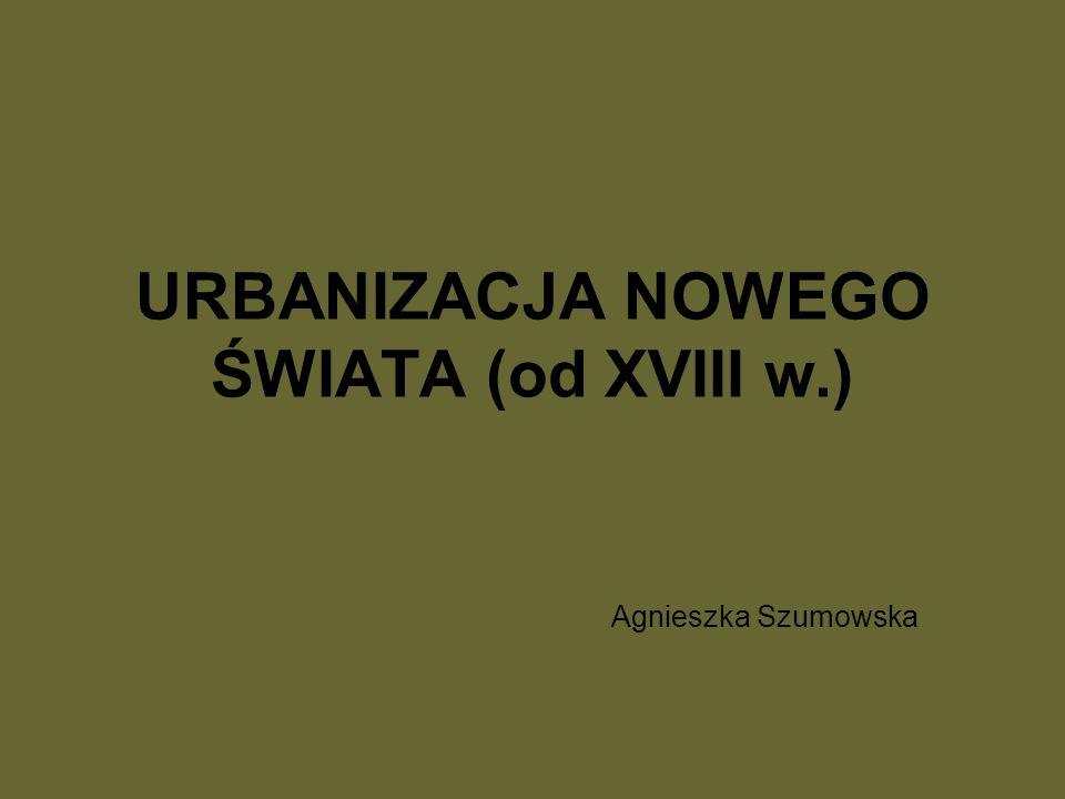 URBANIZACJA NOWEGO ŚWIATA (od XVIII w.) Agnieszka Szumowska