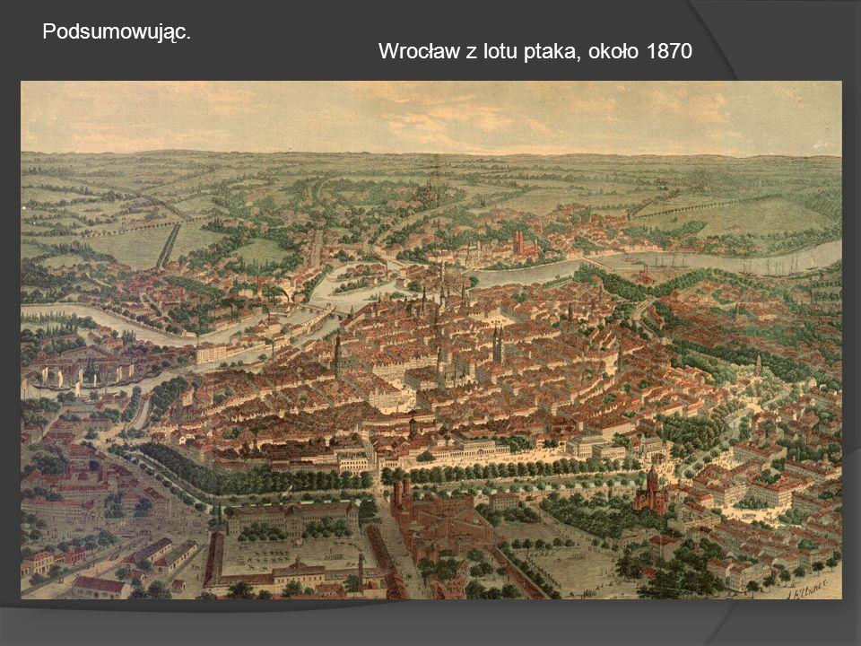 Wrocław z lotu ptaka, około 1870 Podsumowując.