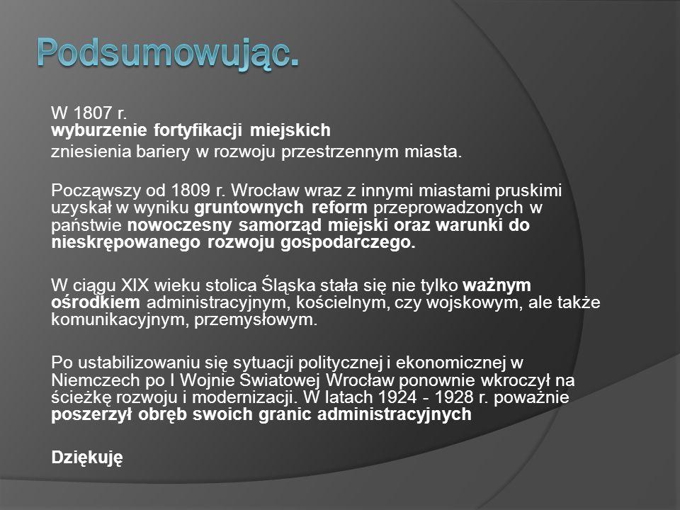 W 1807 r. wyburzenie fortyfikacji miejskich zniesienia bariery w rozwoju przestrzennym miasta. Począwszy od 1809 r. Wrocław wraz z innymi miastami pru