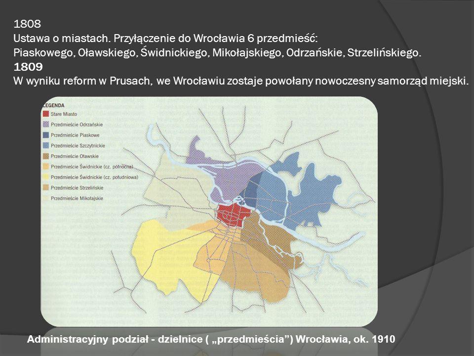 1808 Ustawa o miastach. Przyłączenie do Wrocławia 6 przedmieść: Piaskowego, Oławskiego, Świdnickiego, Mikołajskiego, Odrzańskie, Strzelińskiego. 1809