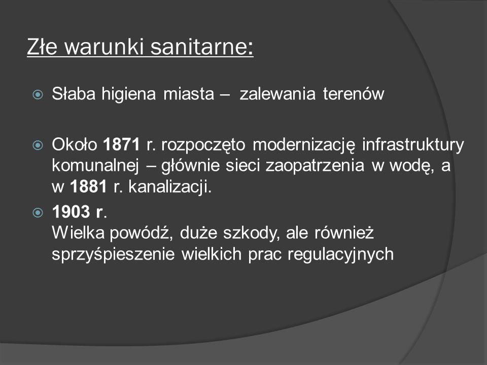Złe warunki sanitarne: Słaba higiena miasta – zalewania terenów Około 1871 r. rozpoczęto modernizację infrastruktury komunalnej – głównie sieci zaopat