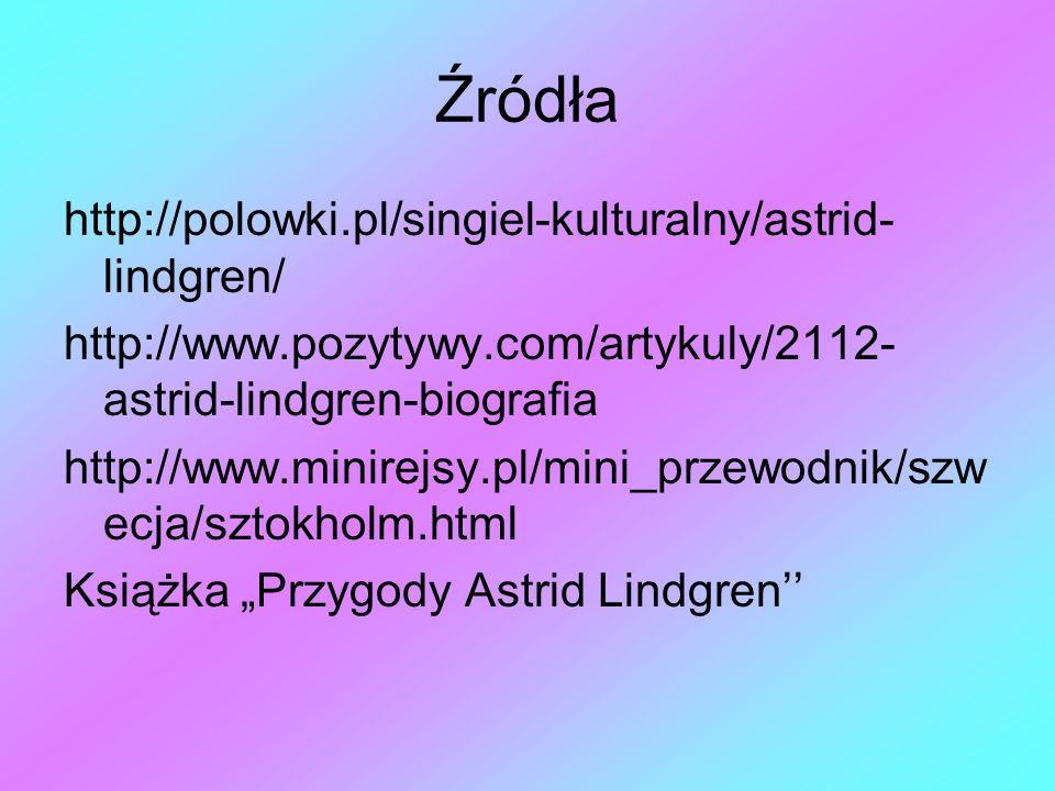 Źródła http://polowki.pl/singiel-kulturalny/astrid- lindgren/ http://www.pozytywy.com/artykuly/2112- astrid-lindgren-biografia http://www.minirejsy.pl